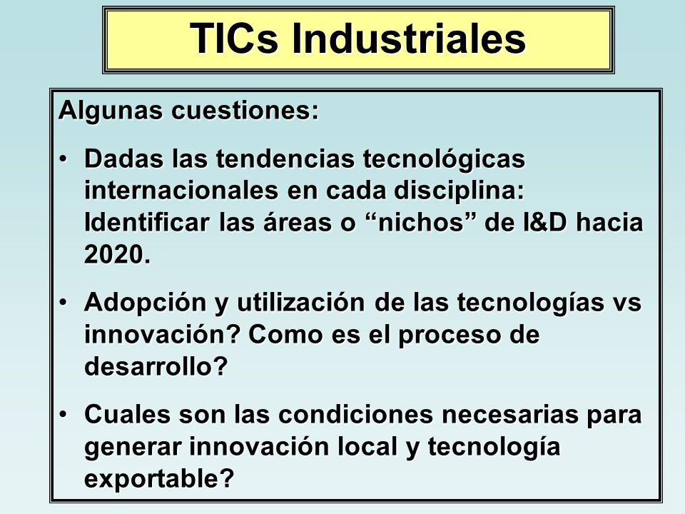 TICs Industriales Algunas cuestiones: Dadas las tendencias tecnológicas internacionales en cada disciplina: Identificar las áreas o nichos de I&D haci