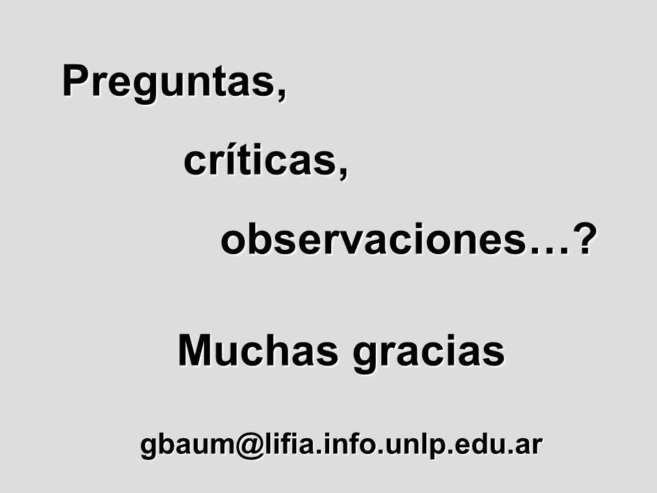Preguntas, críticas, críticas, observaciones…? observaciones…? Muchas gracias gbaum@lifia.info.unlp.edu.ar