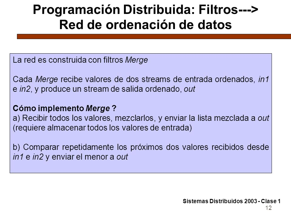 12 Programación Distribuida: Filtros---> Red de ordenación de datos La red es construida con filtros Merge Cada Merge recibe valores de dos streams de entrada ordenados, in1 e in2, y produce un stream de salida ordenado, out Cómo implemento Merge .