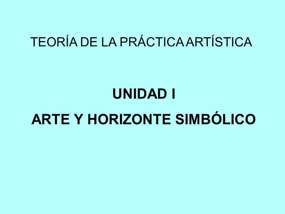 TEORÍA DE LA PRÁCTICA ARTÍSTICA UNIDAD I ARTE Y HORIZONTE SIMBÓLICO