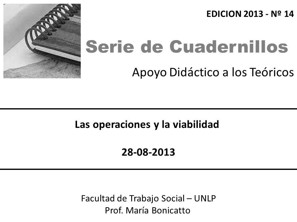 Apoyo Didáctico a los Teóricos Facultad de Trabajo Social – UNLP Prof. María Bonicatto Las operaciones y la viabilidad 28-08-2013 EDICION 2013 - Nº 14