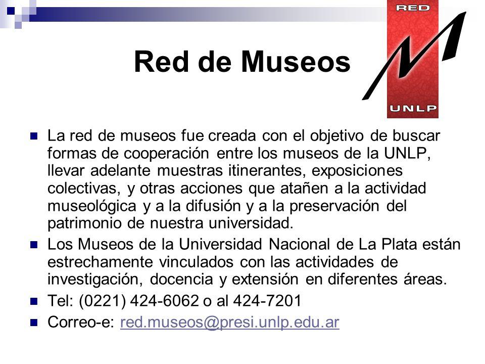 Red de Museos La red de museos fue creada con el objetivo de buscar formas de cooperación entre los museos de la UNLP, llevar adelante muestras itinerantes, exposiciones colectivas, y otras acciones que atañen a la actividad museológica y a la difusión y a la preservación del patrimonio de nuestra universidad.