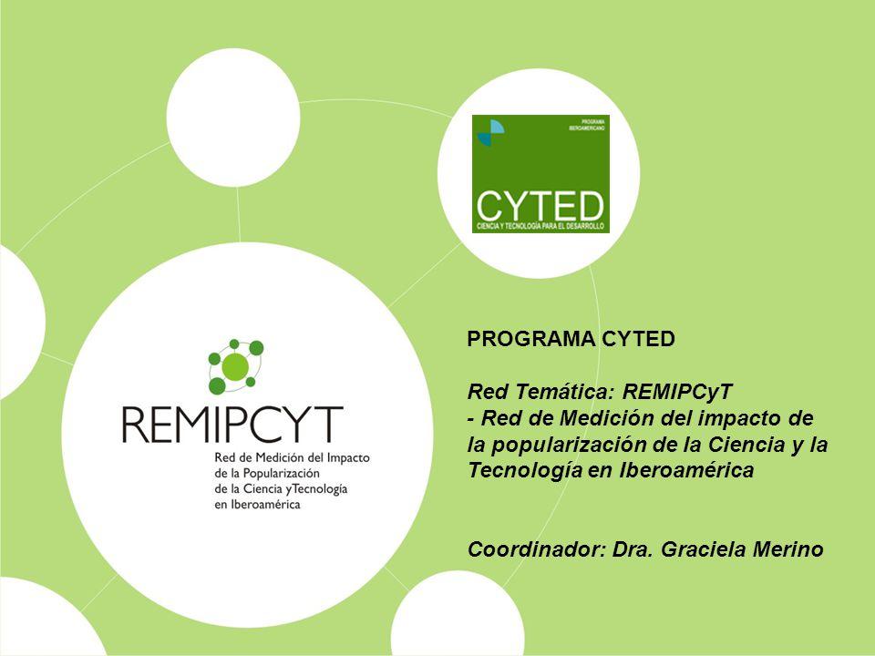 PROGRAMA CYTED Red Temática: REMIPCyT - Red de Medición del impacto de la popularización de la Ciencia y la Tecnología en Iberoamérica Coordinador: Dra.