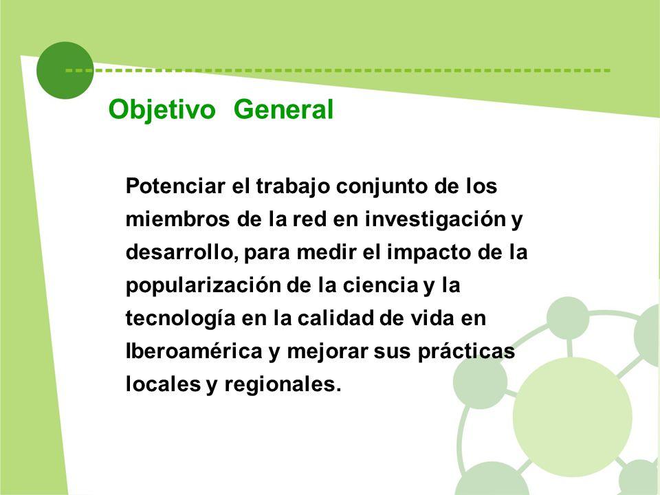 Potenciar el trabajo conjunto de los miembros de la red en investigación y desarrollo, para medir el impacto de la popularización de la ciencia y la tecnología en la calidad de vida en Iberoamérica y mejorar sus prácticas locales y regionales.