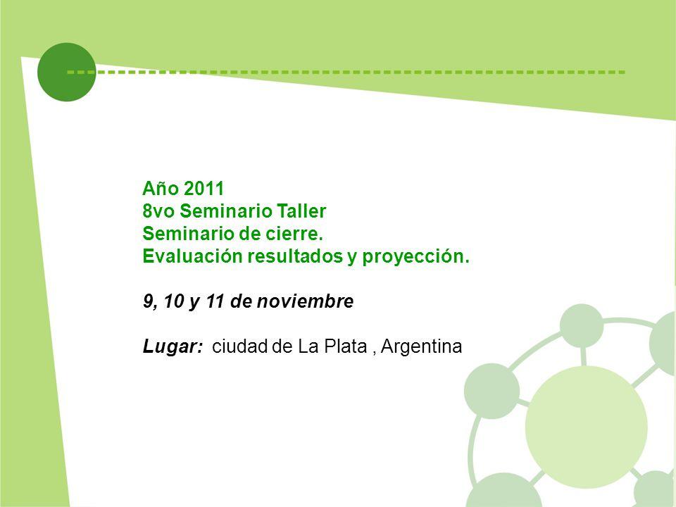 Año 2011 8vo Seminario Taller Seminario de cierre. Evaluación resultados y proyección. 9, 10 y 11 de noviembre Lugar: ciudad de La Plata, Argentina