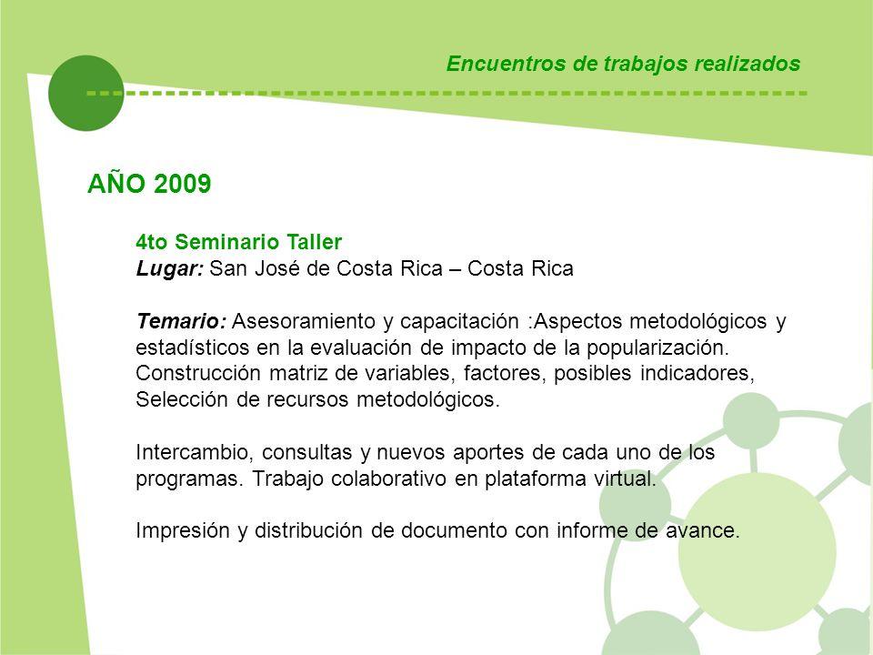 Encuentros de trabajos realizados AÑO 2009 4to Seminario Taller Lugar: San José de Costa Rica – Costa Rica Temario: Asesoramiento y capacitación :Aspectos metodológicos y estadísticos en la evaluación de impacto de la popularización.