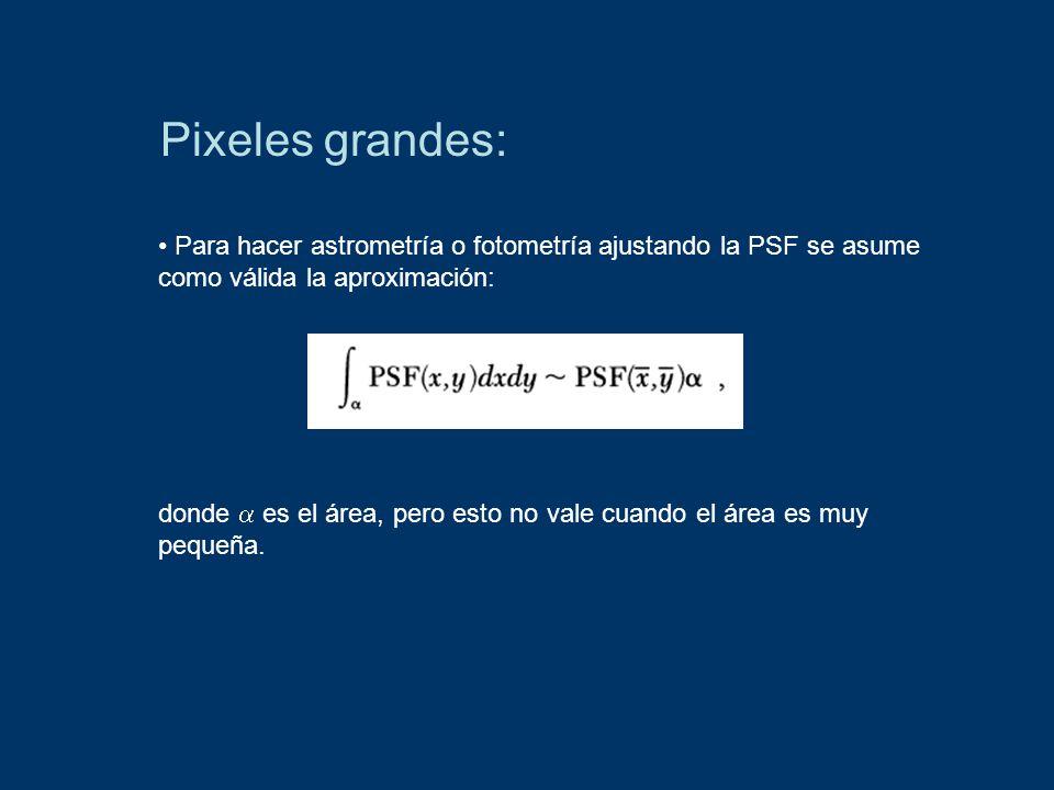 Pixeles grandes: Para hacer astrometría o fotometría ajustando la PSF se asume como válida la aproximación: donde es el área, pero esto no vale cuando el área es muy pequeña.