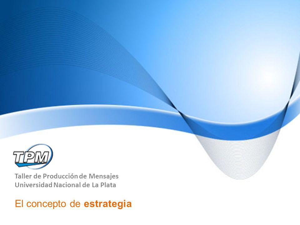 Taller de Producción de Mensajes Universidad Nacional de La Plata El concepto de estrategia