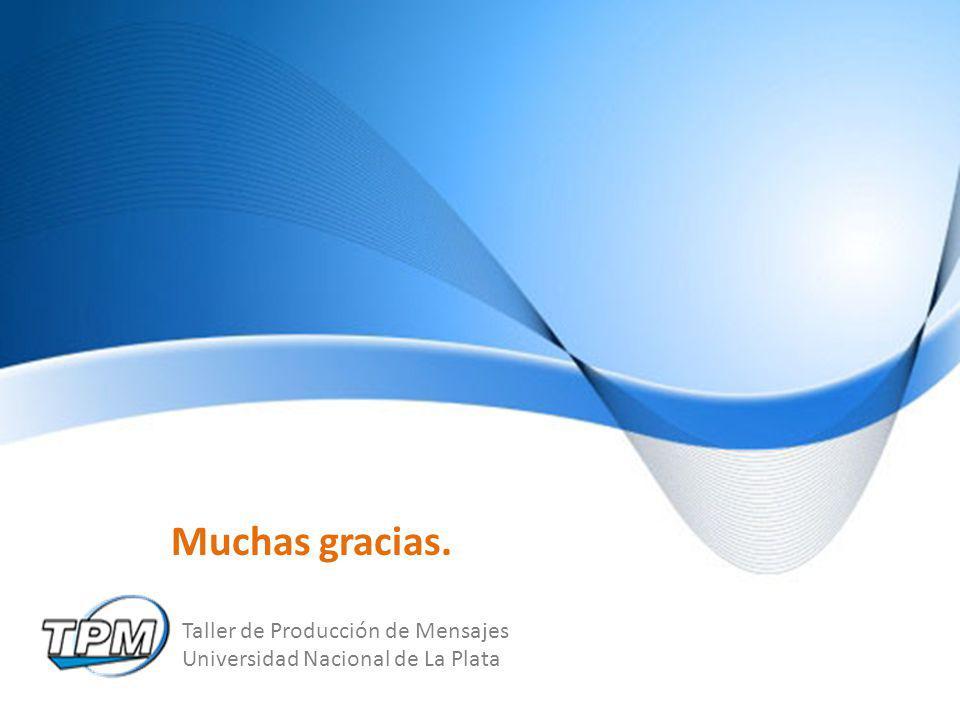 Taller de Producción de Mensajes Universidad Nacional de La Plata Muchas gracias.