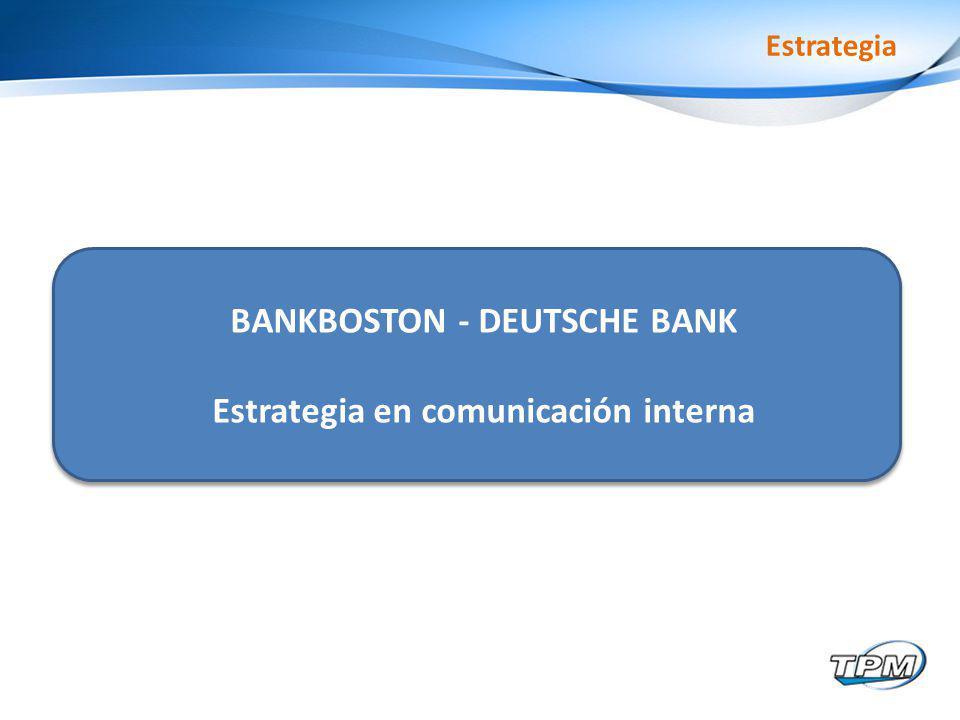 Estrategia BANKBOSTON - DEUTSCHE BANK Estrategia en comunicación interna
