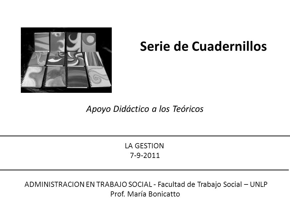 Serie de Cuadernillos Apoyo Didáctico a los Teóricos LA GESTION 7-9-2011 ADMINISTRACION EN TRABAJO SOCIAL - Facultad de Trabajo Social – UNLP Prof. Ma