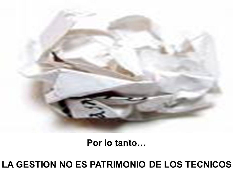 Por lo tanto… LA GESTION NO ES PATRIMONIO DE LOS TECNICOS