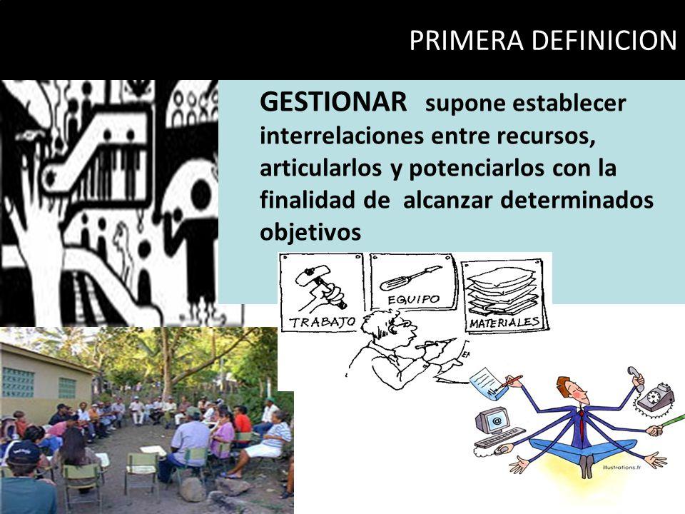 GESTIONAR supone establecer interrelaciones entre recursos, articularlos y potenciarlos con la finalidad de alcanzar determinados objetivos PRIMERA DE