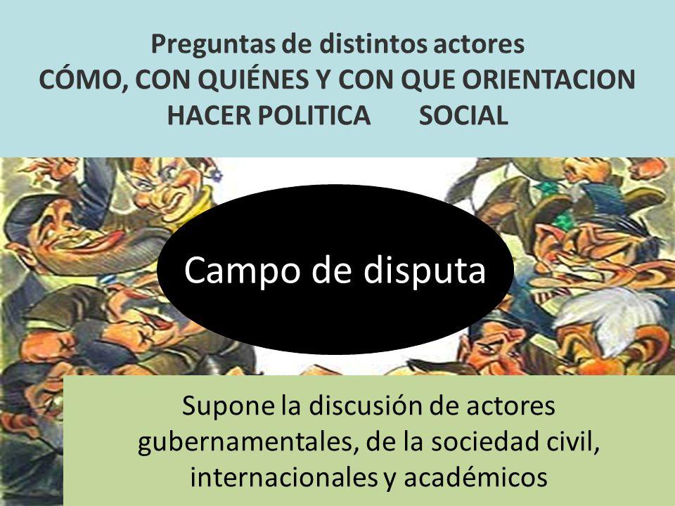 Preguntas de distintos actores CÓMO, CON QUIÉNES Y CON QUE ORIENTACION HACER POLITICA SOCIAL Supone la discusión de actores gubernamentales, de la soc