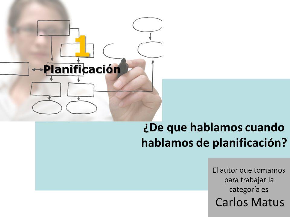 ¿De que hablamos cuando hablamos de planificación? El autor que tomamos para trabajar la categoría es Carlos Matus