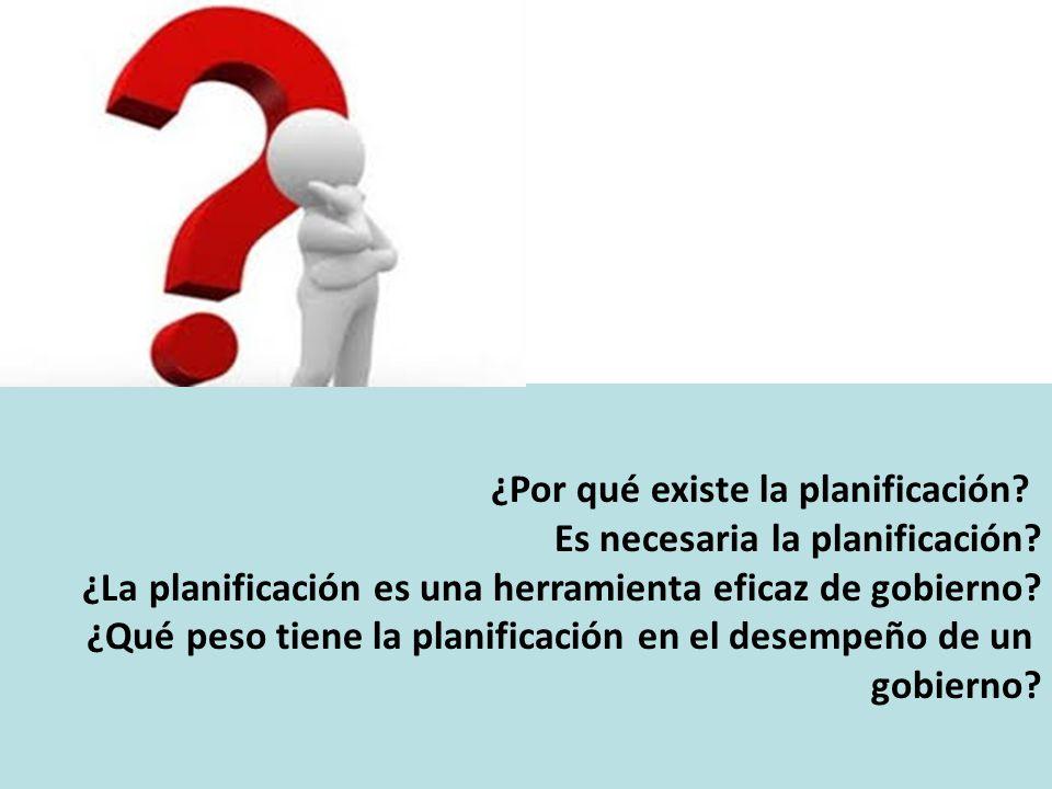¿Por qué existe la planificación? Es necesaria la planificación? ¿La planificación es una herramienta eficaz de gobierno? ¿Qué peso tiene la planifica