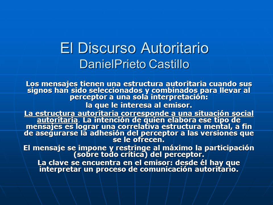 El Discurso Autoritario DanielPrieto Castillo Los mensajes tienen una estructura autoritaria cuando sus signos han sido seleccionados y combinados para llevar al perceptor a una sola interpretación: la que le interesa al emisor.