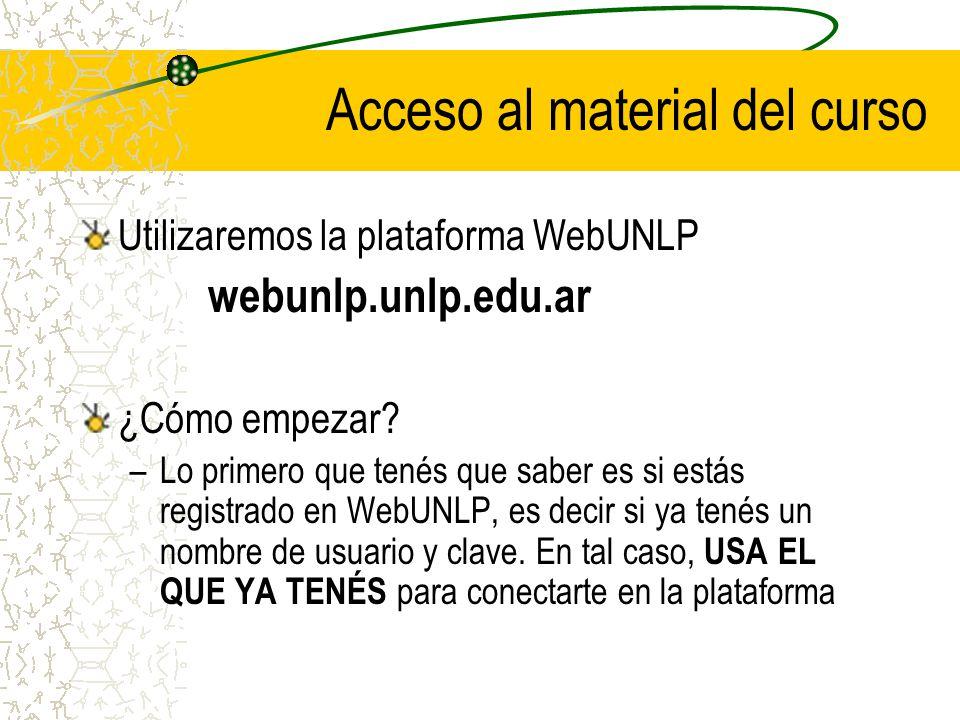 Acceso al material del curso Utilizaremos la plataforma WebUNLP webunlp.unlp.edu.ar ¿Cómo empezar.
