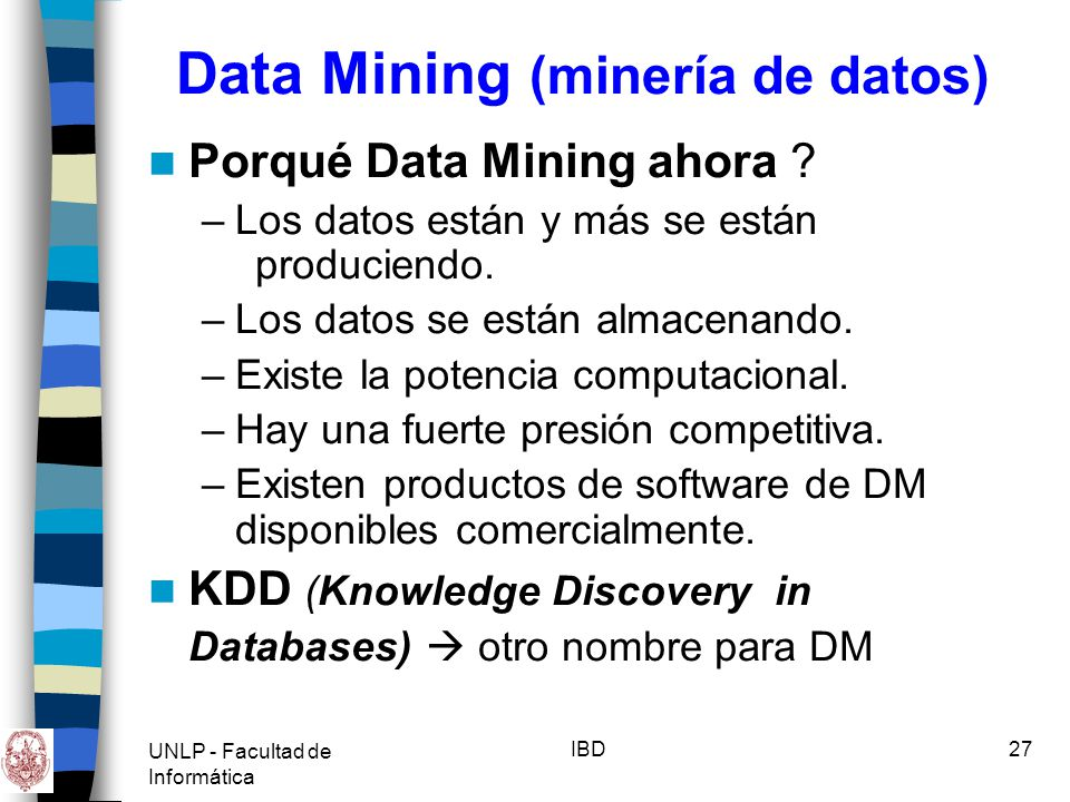 UNLP - Facultad de Informática IBD28 Data Mining (minería de datos) Importancia de Data Mining –Aplicaciones exitosas en diversas áreas: Marketing Planeamiento financiero Detección y Prevención de Fraudes Científicas: Astronomía, Biología Molecular, etc.