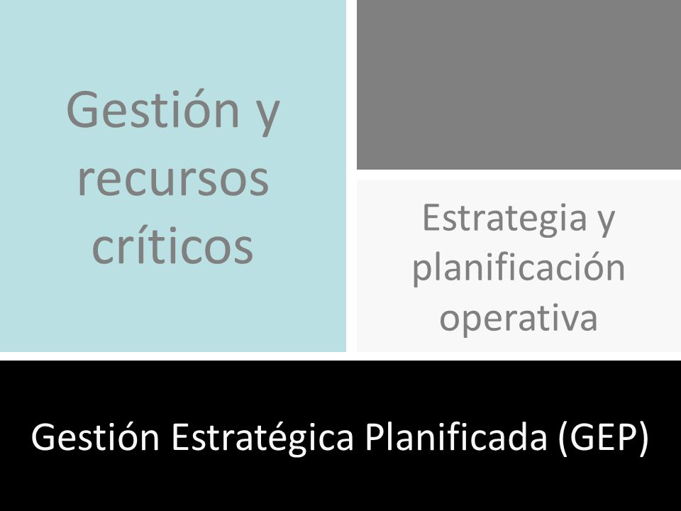 Gestión Estratégica Planificada (GEP) Estrategia y planificación operativa Gestión y recursos críticos