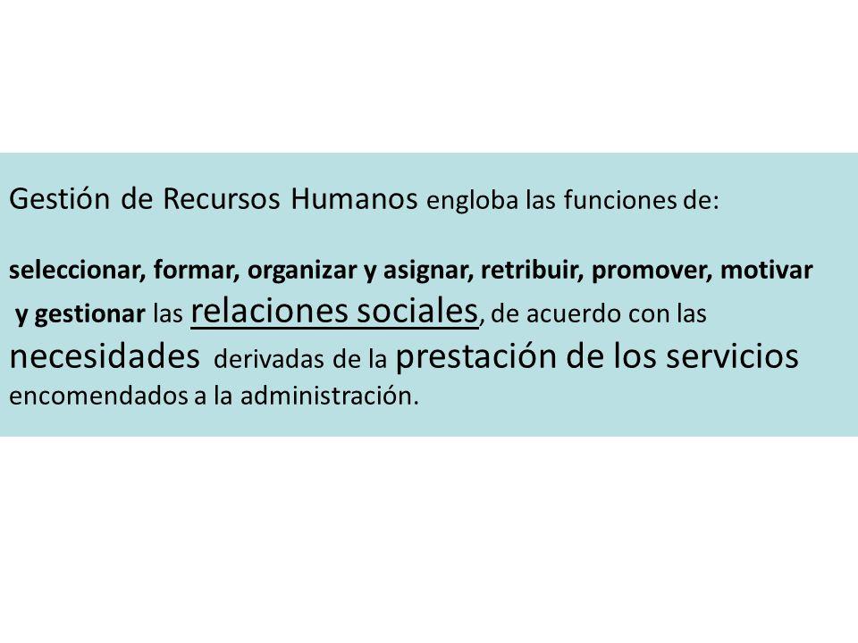 Gestión de Recursos Humanos engloba las funciones de: seleccionar, formar, organizar y asignar, retribuir, promover, motivar y gestionar las relaciones sociales, de acuerdo con las necesidades derivadas de la prestación de los servicios encomendados a la administración.