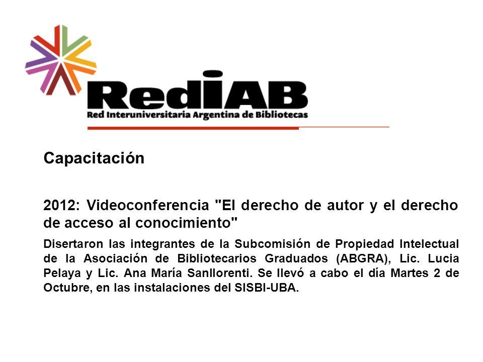 Capacitación 2012: Videoconferencia El derecho de autor y el derecho de acceso al conocimiento Disertaron las integrantes de la Subcomisión de Propiedad Intelectual de la Asociación de Bibliotecarios Graduados (ABGRA), Lic.