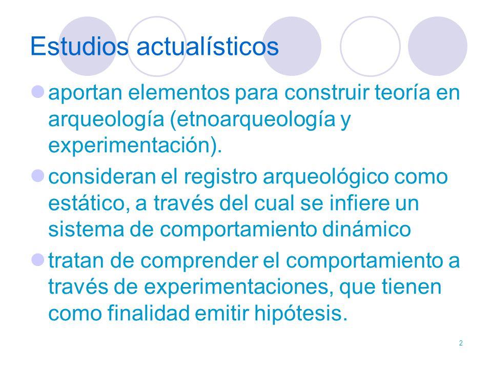 2 Estudios actualísticos aportan elementos para construir teoría en arqueología (etnoarqueología y experimentación). consideran el registro arqueológi