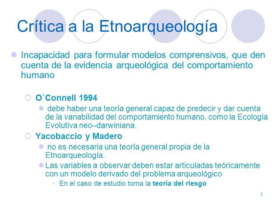 5 Crítica a la Etnoarqueología Incapacidad para formular modelos comprensivos, que den cuenta de la evidencia arqueológica del comportamiento humano O
