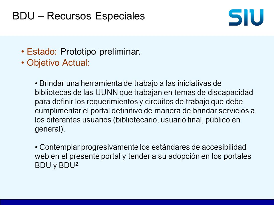 BDU – Recursos Especiales Estado: Prototipo preliminar. Objetivo Actual: Brindar una herramienta de trabajo a las iniciativas de bibliotecas de las UU