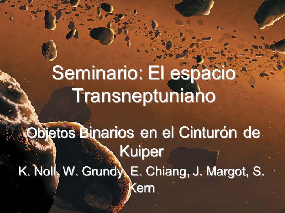 Seminario: El espacio Transneptuniano Objetos B inarios en el Cinturón de Kuiper Objetos B inarios en el Cinturón de Kuiper K. Noll, W. Grundy, E. Chi