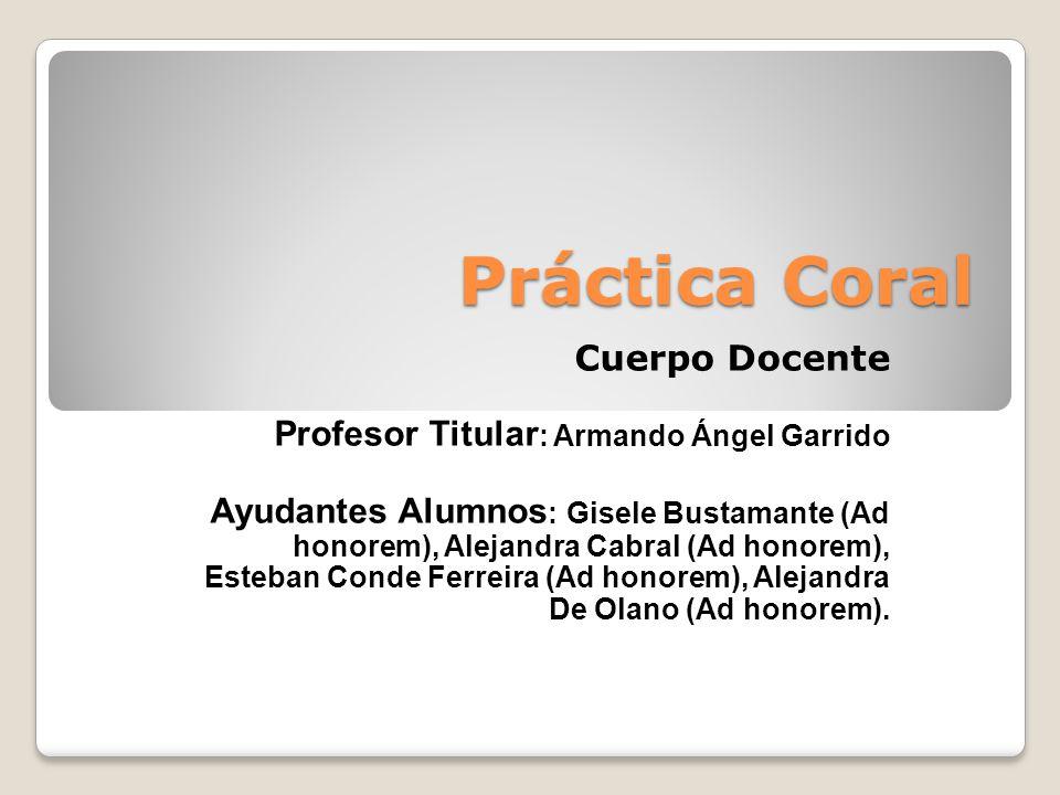 Práctica Coral Cuerpo Docente Profesor Titular : Armando Ángel Garrido Ayudantes Alumnos : Gisele Bustamante (Ad honorem), Alejandra Cabral (Ad honorem), Esteban Conde Ferreira (Ad honorem), Alejandra De Olano (Ad honorem).
