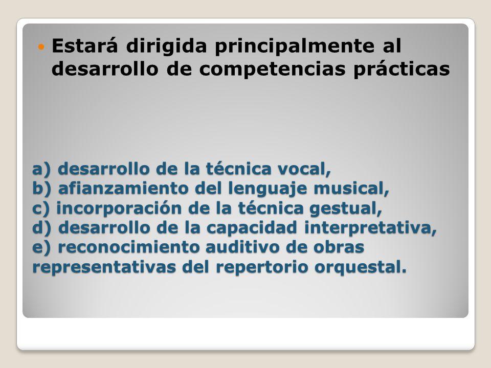 a) desarrollo de la técnica vocal, b) afianzamiento del lenguaje musical, c) incorporación de la técnica gestual, d) desarrollo de la capacidad interpretativa, e) reconocimiento auditivo de obras representativas del repertorio orquestal.
