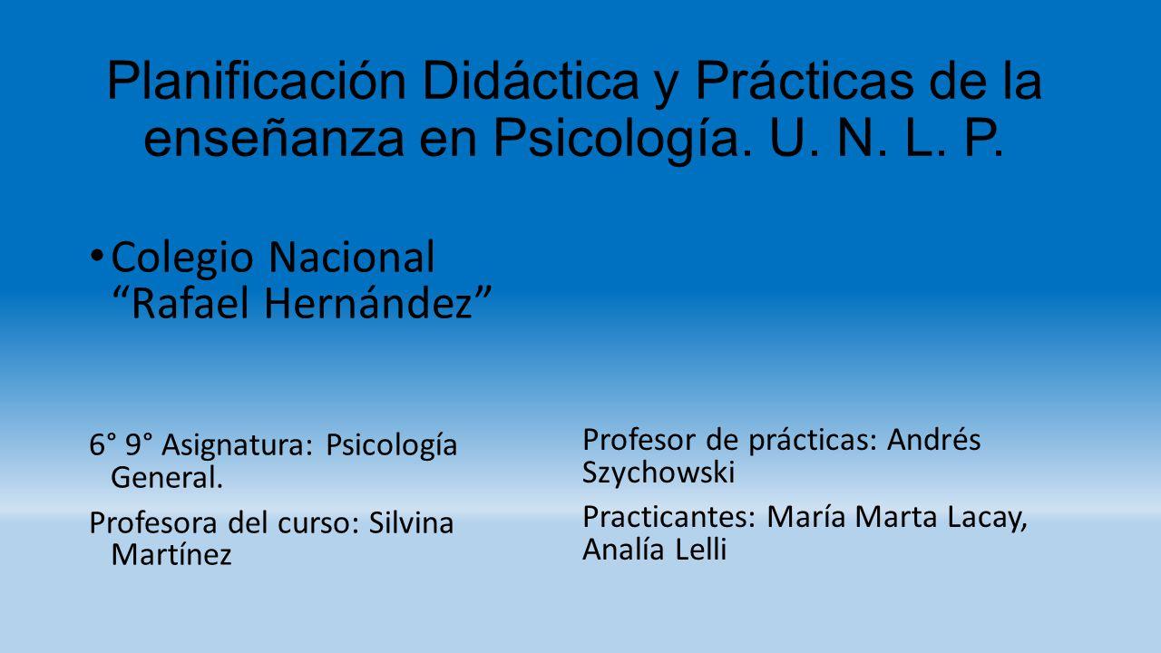 Planificación Didáctica y Prácticas de la enseñanza en Psicología. U. N. L. P. Colegio Nacional Rafael Hernández 6° 9° Asignatura: Psicología General.