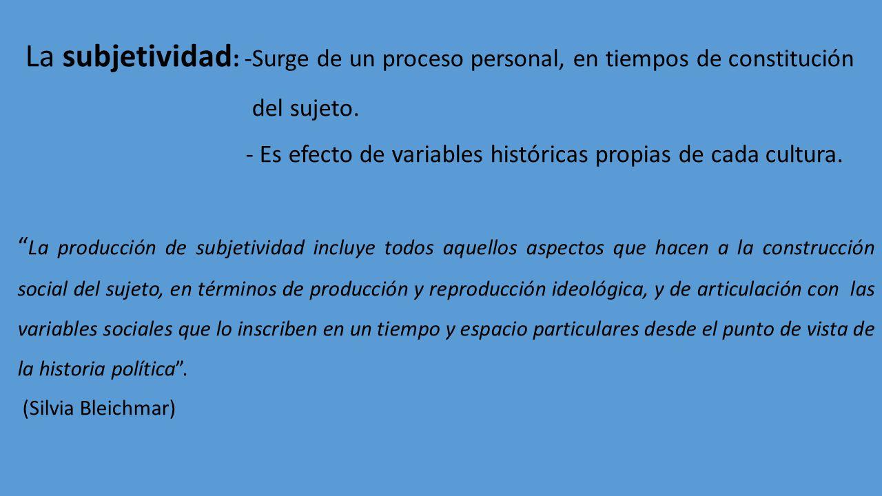 La subjetividad : -Surge de un proceso personal, en tiempos de constitución del sujeto. - Es efecto de variables históricas propias de cada cultura. L