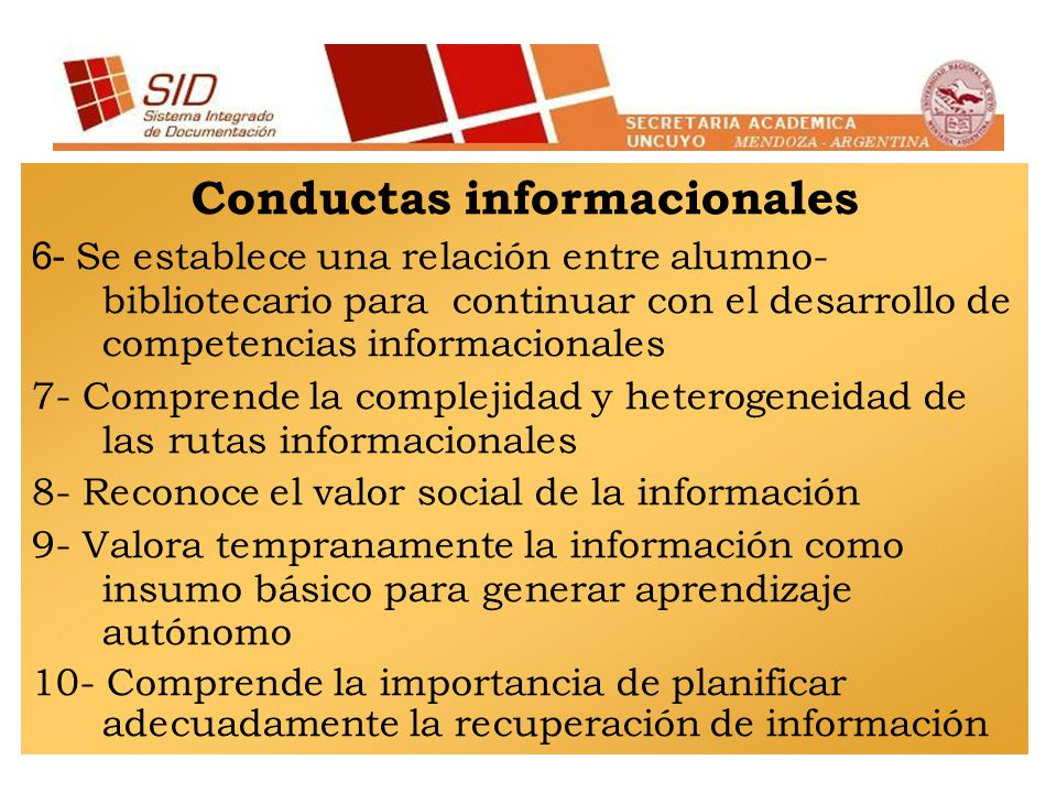 Conductas informacionales 6- Se establece una relación entre alumno- bibliotecario para continuar con el desarrollo de competencias informacionales 7- Comprende la complejidad y heterogeneidad de las rutas informacionales 8- Reconoce el valor social de la información 9- Valora tempranamente la información como insumo básico para generar aprendizaje autónomo 10- Comprende la importancia de planificar adecuadamente la recuperación de información
