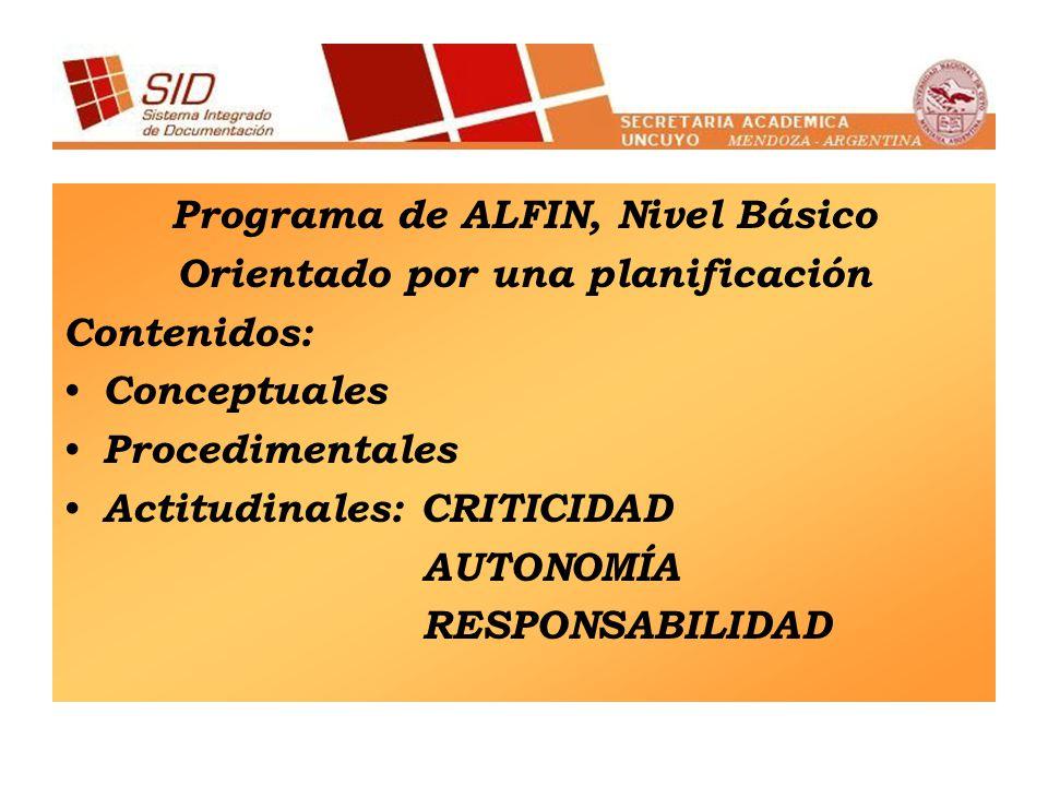 Programa de ALFIN, Nivel Básico Orientado por una planificación Contenidos: Conceptuales Procedimentales Actitudinales: CRITICIDAD AUTONOMÍA RESPONSABILIDAD