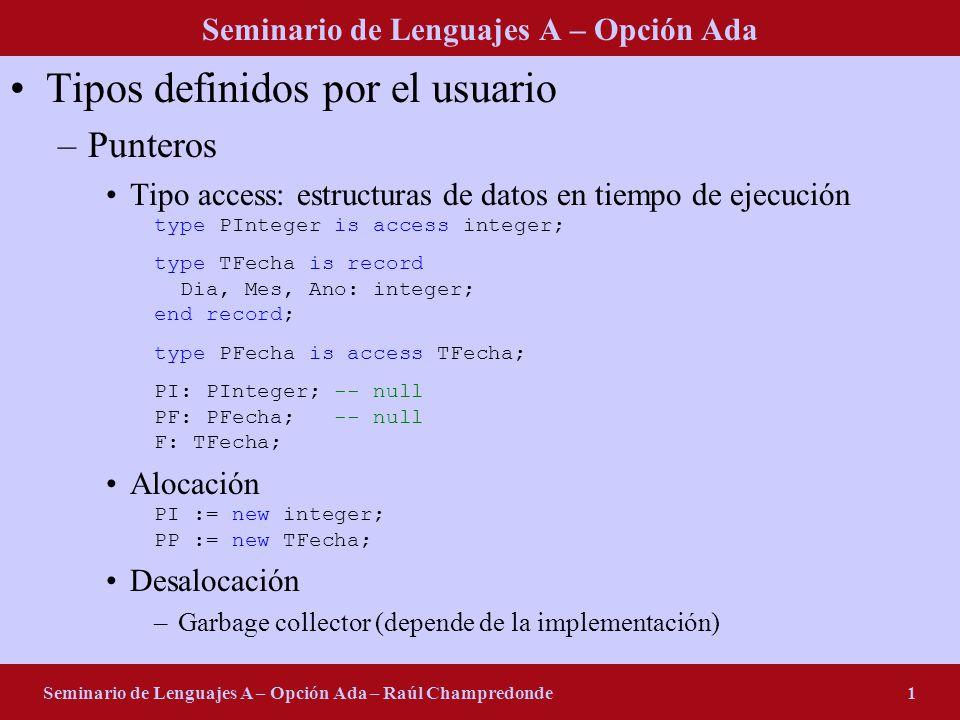 Seminario de Lenguajes A – Opción Ada Seminario de Lenguajes A – Opción Ada – Raúl Champredonde1 Tipos definidos por el usuario –Punteros Tipo access: estructuras de datos en tiempo de ejecución type PInteger is access integer; type TFecha is record Dia, Mes, Ano: integer; end record; type PFecha is access TFecha; PI: PInteger; -- null PF: PFecha; -- null F: TFecha; Alocación PI := new integer; PP := new TFecha; Desalocación –Garbage collector (depende de la implementación)