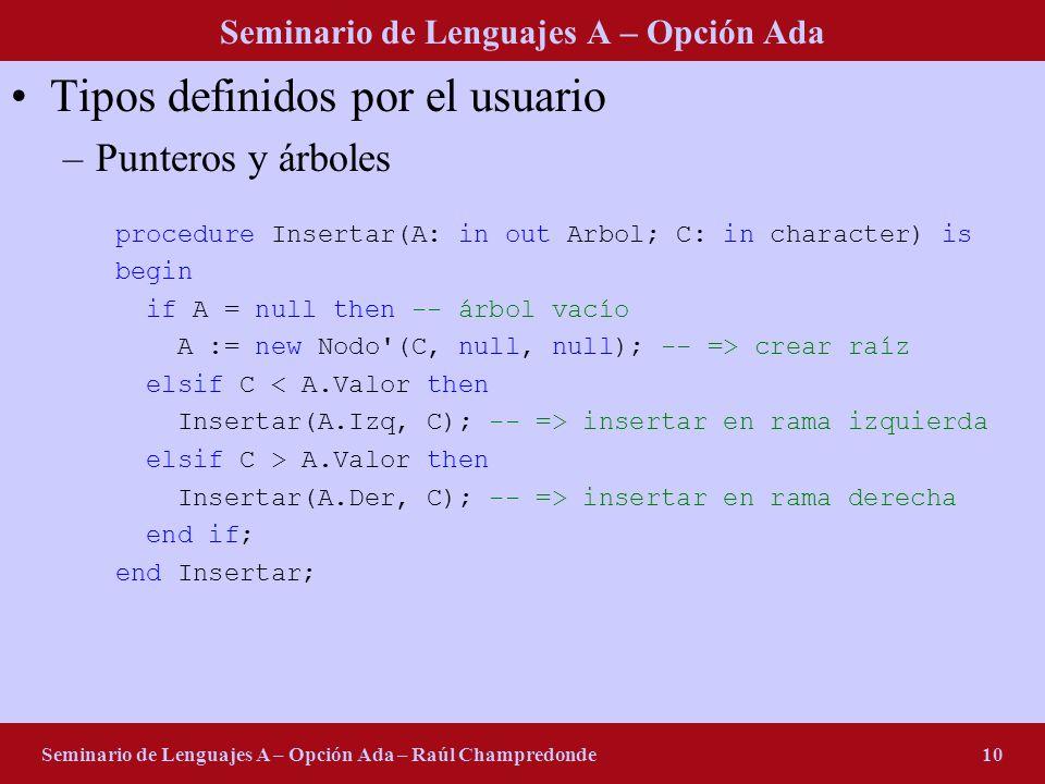 Seminario de Lenguajes A – Opción Ada Seminario de Lenguajes A – Opción Ada – Raúl Champredonde10 Tipos definidos por el usuario –Punteros y árboles procedure Insertar(A: in out Arbol; C: in character) is begin if A = null then -- árbol vacío A := new Nodo (C, null, null); -- => crear raíz elsif C < A.Valor then Insertar(A.Izq, C); -- => insertar en rama izquierda elsif C > A.Valor then Insertar(A.Der, C); -- => insertar en rama derecha end if; end Insertar;