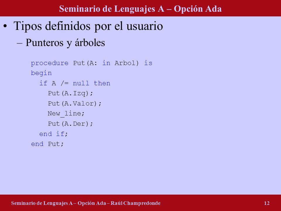 Seminario de Lenguajes A – Opción Ada Seminario de Lenguajes A – Opción Ada – Raúl Champredonde12 Tipos definidos por el usuario –Punteros y árboles procedure Put(A: in Arbol) is begin if A /= null then Put(A.Izq); Put(A.Valor); New_line; Put(A.Der); end if; end Put;
