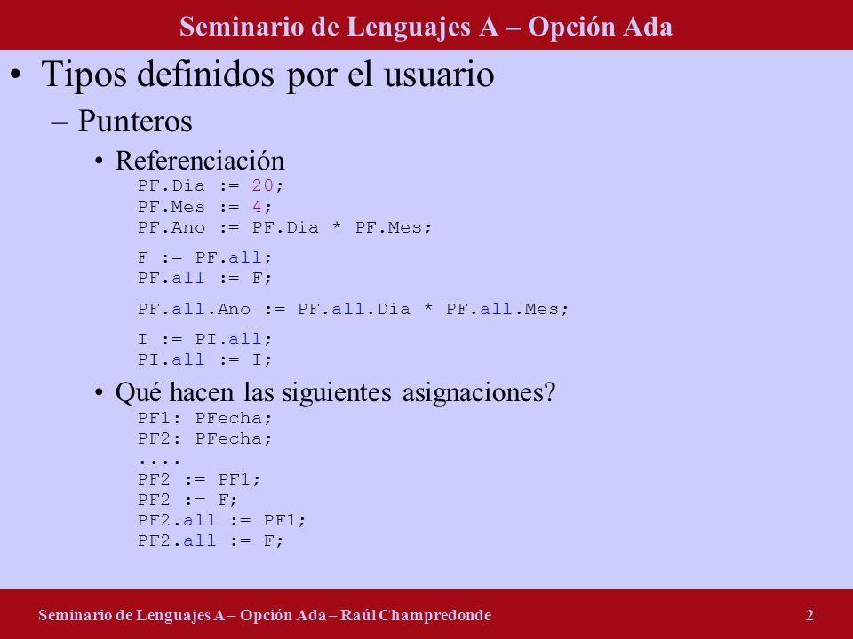 Seminario de Lenguajes A – Opción Ada Seminario de Lenguajes A – Opción Ada – Raúl Champredonde2 Tipos definidos por el usuario –Punteros Referenciación PF.Dia := 20; PF.Mes := 4; PF.Ano := PF.Dia * PF.Mes; F := PF.all; PF.all := F; PF.all.Ano := PF.all.Dia * PF.all.Mes; I := PI.all; PI.all := I; Qué hacen las siguientes asignaciones.