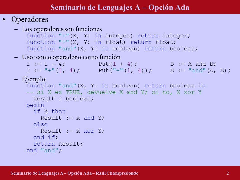 Seminario de Lenguajes A – Opción Ada Seminario de Lenguajes A – Opción Ada – Raúl Champredonde2 Operadores –Los operadores son funciones function + (X, Y: in integer) return integer; function * (X, Y: in float) return float; function and (X, Y: in boolean) return boolean; –Uso: como operador o como función I := 1 + 4;Put(1 + 4);B := A and B; I := + (1, 4);Put( + (1, 4));B := and (A, B); –Ejemplo function and (X, Y: in boolean) return boolean is -- si X es TRUE, devuelve X and Y; si no, X xor Y Result : boolean; begin if X then Result := X and Y; else Result := X xor Y; end if; return Result; end and ;