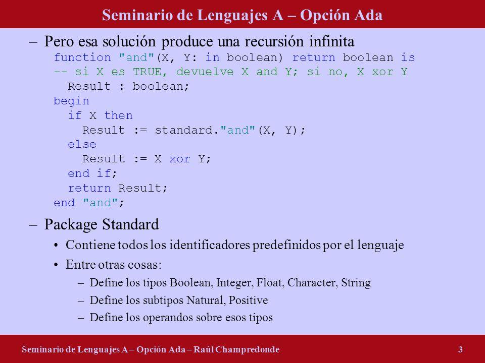 Seminario de Lenguajes A – Opción Ada Seminario de Lenguajes A – Opción Ada – Raúl Champredonde3 –Pero esa solución produce una recursión infinita function and (X, Y: in boolean) return boolean is -- si X es TRUE, devuelve X and Y; si no, X xor Y Result : boolean; begin if X then Result := standard. and (X, Y); else Result := X xor Y; end if; return Result; end and ; –Package Standard Contiene todos los identificadores predefinidos por el lenguaje Entre otras cosas: –Define los tipos Boolean, Integer, Float, Character, String –Define los subtipos Natural, Positive –Define los operandos sobre esos tipos