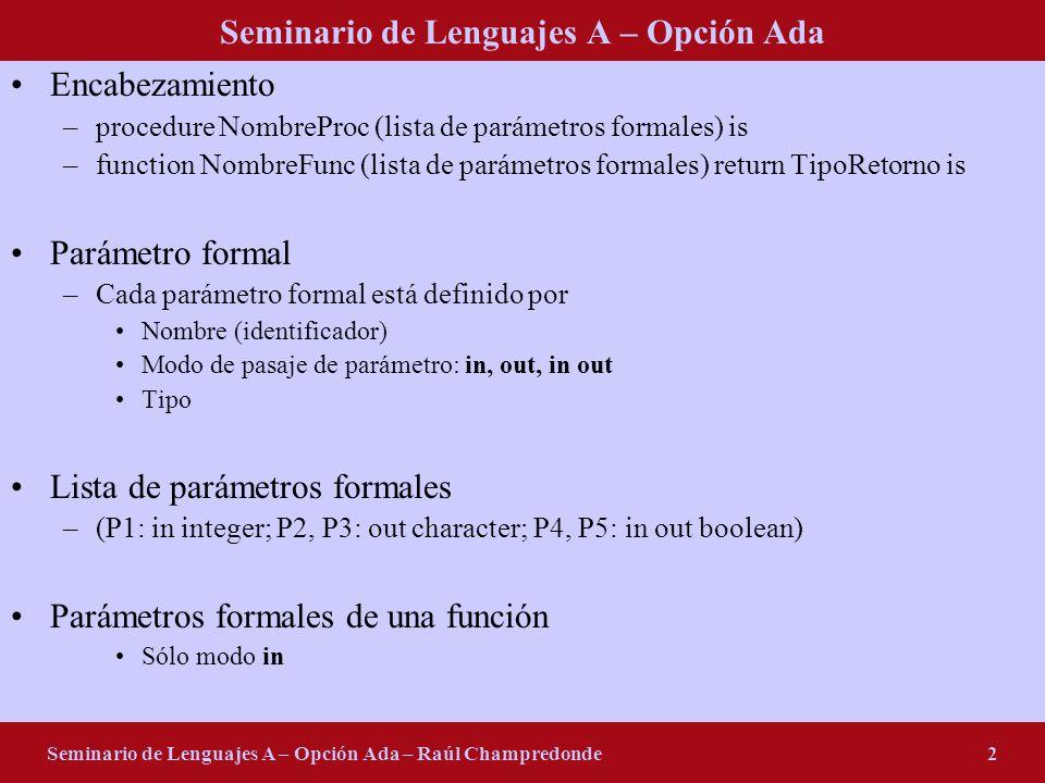 Seminario de Lenguajes A – Opción Ada Seminario de Lenguajes A – Opción Ada – Raúl Champredonde2 Encabezamiento –procedure NombreProc (lista de parámetros formales) is –function NombreFunc (lista de parámetros formales) return TipoRetorno is Parámetro formal –Cada parámetro formal está definido por Nombre (identificador) Modo de pasaje de parámetro: in, out, in out Tipo Lista de parámetros formales –(P1: in integer; P2, P3: out character; P4, P5: in out boolean) Parámetros formales de una función Sólo modo in