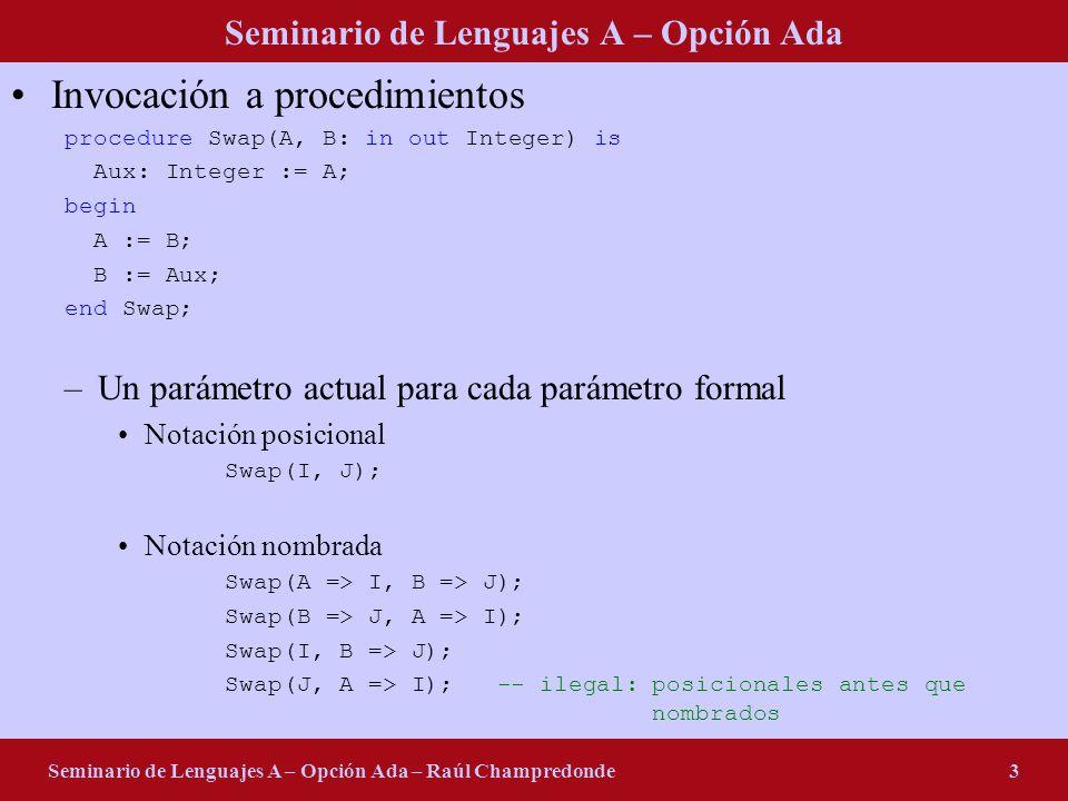 Seminario de Lenguajes A – Opción Ada Seminario de Lenguajes A – Opción Ada – Raúl Champredonde3 Invocación a procedimientos procedure Swap(A, B: in out Integer) is Aux: Integer := A; begin A := B; B := Aux; end Swap; –Un parámetro actual para cada parámetro formal Notación posicional Swap(I, J); Notación nombrada Swap(A => I, B => J); Swap(B => J, A => I); Swap(I, B => J); Swap(J, A => I); -- ilegal:posicionales antes que nombrados
