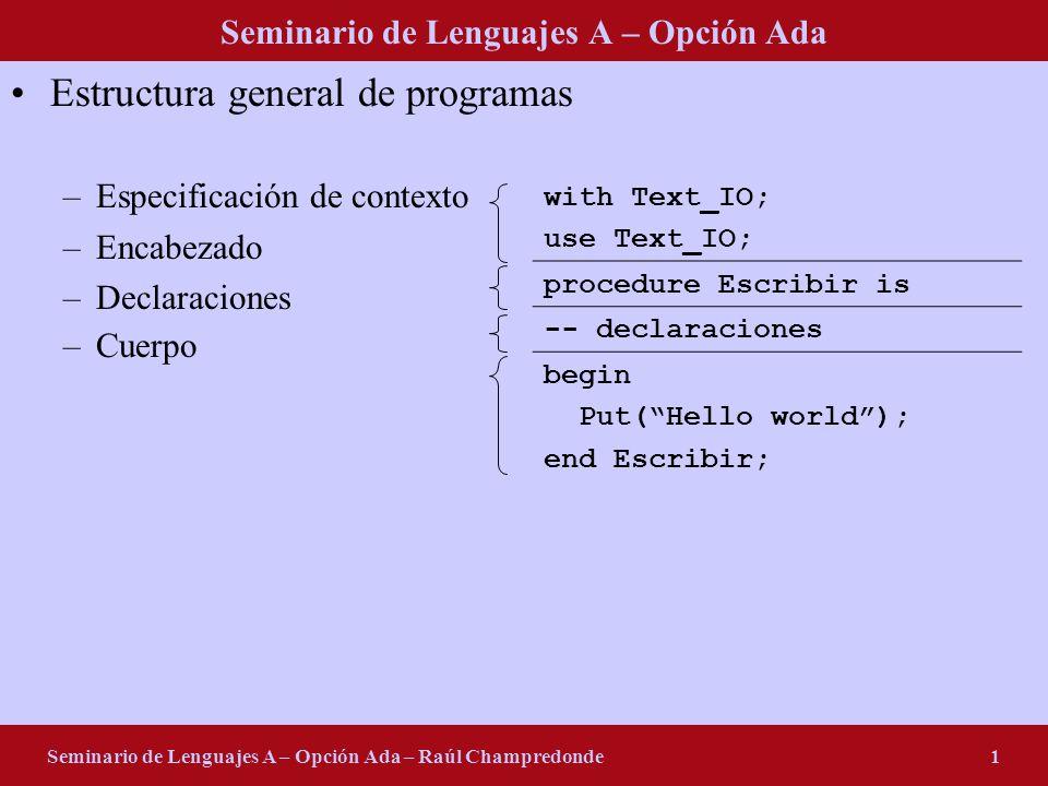 Seminario de Lenguajes A – Opción Ada Seminario de Lenguajes A – Opción Ada – Raúl Champredonde2 Tipos predefinidos –Integer Valores: 1100-100 –Undescore: 20_252_787 –Base (2..16): 2#01101001# 2#0110_1001# 16#69# Variables: -- en la parte de declaraciones I: integer; I, J: integer; I, J: integer := 0; I, J: constant integer := 1; Operadores: +, -, *, /, - (división entera) E/S: -- en la parte de declaraciones package IntIO is new Integer_IO(integer); use IntIO; -- en el cuerpo Get(I); Put(I * J + 3);