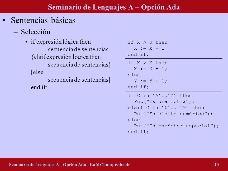 Seminario de Lenguajes A – Opción Ada Seminario de Lenguajes A – Opción Ada – Raúl Champredonde10 Sentencias básicas –Selección if expresión lógica then secuencia de sentencias {elsif expresión lógica then secuencia de sentencias} [else secuencia de sentencias] end if; if X > 0 then X := X - 1 end if; if X > Y then X := X + 1; else Y := Y + 1; end if; if C in A..Z then Put(Es una letra); elsif C in 0..