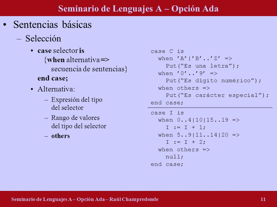 Seminario de Lenguajes A – Opción Ada Seminario de Lenguajes A – Opción Ada – Raúl Champredonde11 Sentencias básicas –Selección case selector is {when alternativa => secuencia de sentencias} end case; Alternativa: –Expresión del tipo del selector –Rango de valores del tipo del selector –others case C is when A|B..Z => Put(Es una letra); when 0..9 => Put(Es dígito numérico); when others => Put(Es carácter especial); end case; case I is when 0..4|10|15..19 => I := I + 1; when 5..9|11..14|20 => I := I + 2; when others => null; end case;