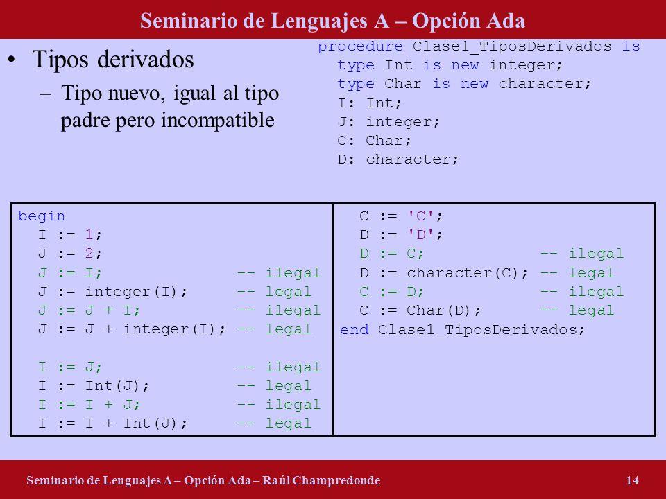 Seminario de Lenguajes A – Opción Ada Seminario de Lenguajes A – Opción Ada – Raúl Champredonde14 Tipos derivados –Tipo nuevo, igual al tipo padre per