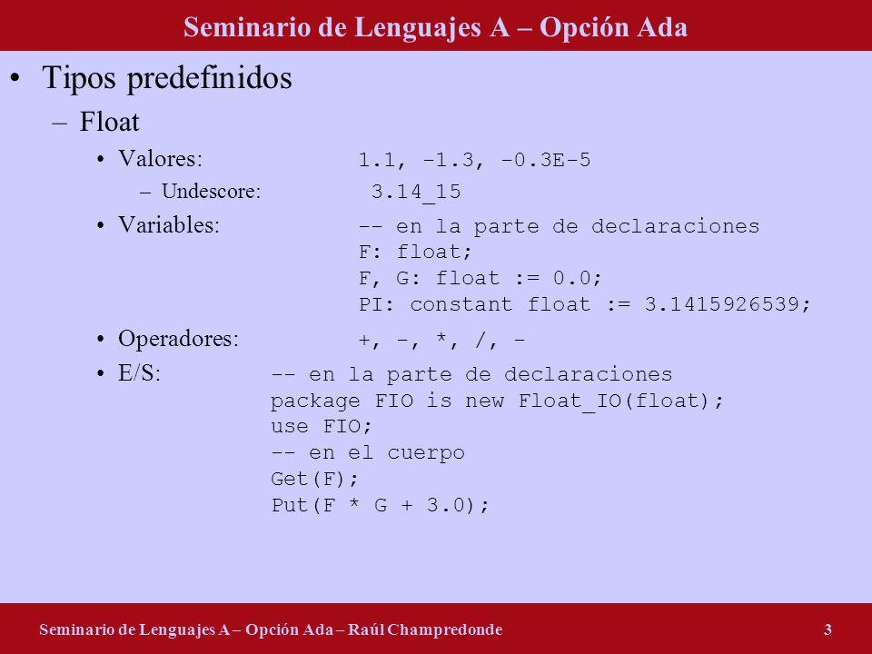 Seminario de Lenguajes A – Opción Ada Seminario de Lenguajes A – Opción Ada – Raúl Champredonde3 Tipos predefinidos –Float Valores: 1.1, -1.3, -0.3E-5 –Undescore: 3.14_15 Variables: -- en la parte de declaraciones F: float; F, G: float := 0.0; PI: constant float := 3.1415926539; Operadores: +, -, *, /, - E/S: -- en la parte de declaraciones package FIO is new Float_IO(float); use FIO; -- en el cuerpo Get(F); Put(F * G + 3.0);