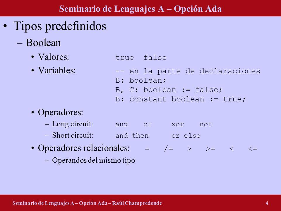 Seminario de Lenguajes A – Opción Ada Seminario de Lenguajes A – Opción Ada – Raúl Champredonde5 Tipos predefinidos –Character Valores: Aa4?&- Variables: -- en la parte de declaraciones C: character; C, D: character := z; C: constant character := F; E/S: -- en el cuerpo Get(C); Put(C); –String Valores: Hello world Pepe